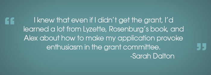 """I knew that even if I didn't get the grant, I'd learned a lot from Lyzette, Rosenburg's book, and Alex about how to make my application provoke enthusiasm in the grant committee.""  -Sarah Dalton"